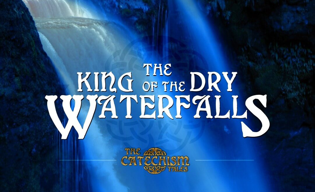 The King of the Dry Waterfalls | A Catechism Tale