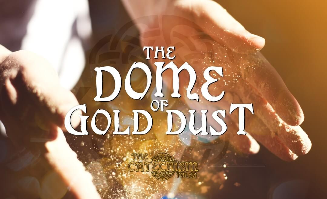 The Dome of Gold Dust | A Catechism Tale