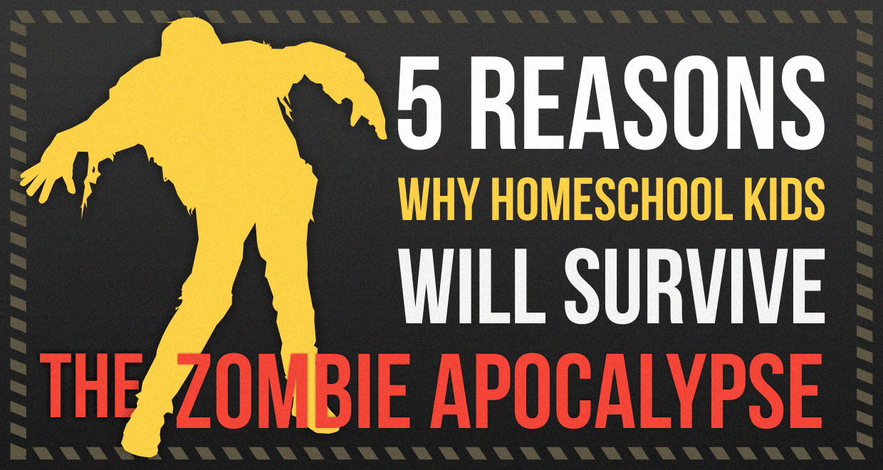 5 Reasons Why Homeschool Kids Will Survive the Zombie Apocalypse